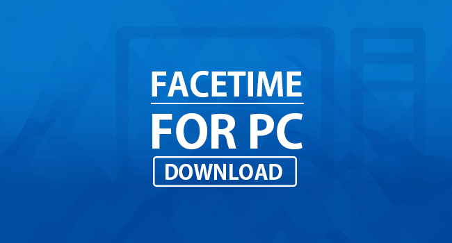 Facetime For PC Download (Windows 10, 8, 7, XP)